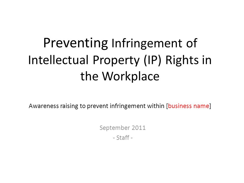 Preventing Infringement of Intellectual Property (IP) Rights in the Workplace Awareness raising to prevent infringement within [business name]